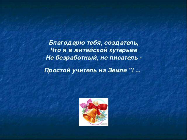Благодарю тебя, создатель, Что я в житейской кутерьме Не безработный, не писа...