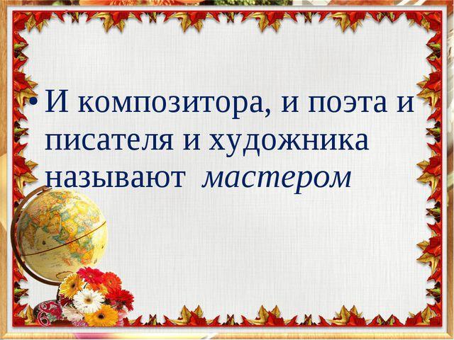 И композитора, и поэта и писателя и художника называют мастером