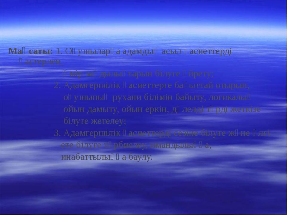 Мақсаты: 1. Оқушыларға адамдық асыл қасиеттерді қастерлеп, өмір заңдылықтарын...