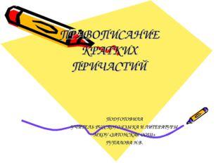 ПРАВОПИСАНИЕ КРАТКИХ ПРИЧАСТИЙ ПОДГОТОВИЛА УЧИТЕЛЬ РУССКОГО ЯЗЫКА И ЛИТЕРАТУР