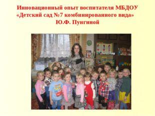 Инновационный опыт воспитателя МБДОУ «Детский сад №7 комбинированного вида» Ю