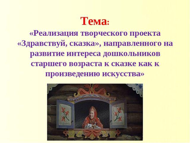 Тема: «Реализация творческого проекта «Здравствуй, сказка», направленного на...