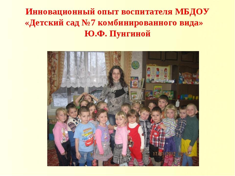 Инновационный опыт воспитателя МБДОУ «Детский сад №7 комбинированного вида» Ю...