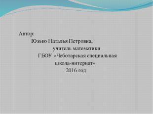 Автор: Юзько Наталья Петровна, учитель математики ГБОУ «Чеботарская специаль