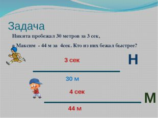 Задача Никита пробежал 30 метров за 3 сек, а Максим - 44 м за 4сек. Кто из ни