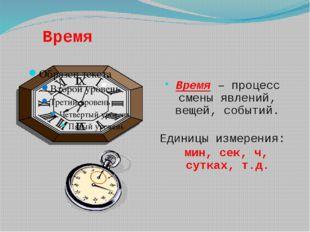 Время Время – процесс смены явлений, вещей, событий. Единицы измерения: мин,