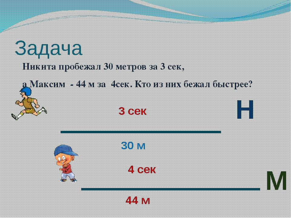 Задача Никита пробежал 30 метров за 3 сек, а Максим - 44 м за 4сек. Кто из ни...