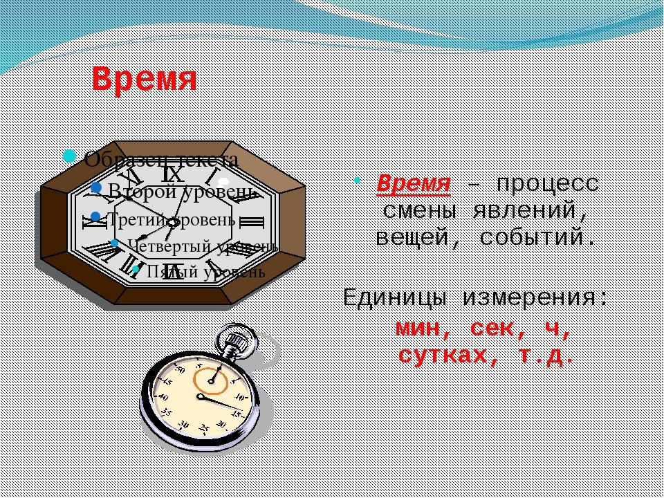 Время Время – процесс смены явлений, вещей, событий. Единицы измерения: мин,...