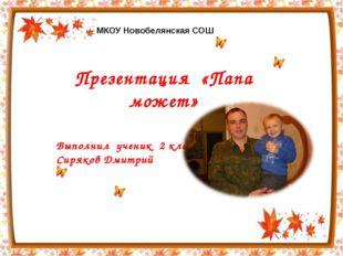 Презентация «Папа может» Выполнил ученик 2 класса Сиряков Дмитрий МКОУ Новобе