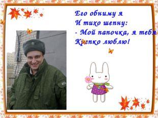 Его обниму я И тихо шепну: - Мой папочка, я тебя Крепко люблю!