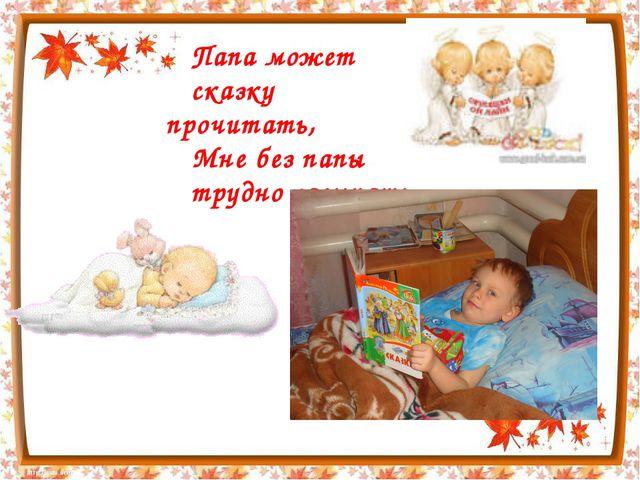 Папа может сказку прочитать, Мне без папы трудно засыпать.