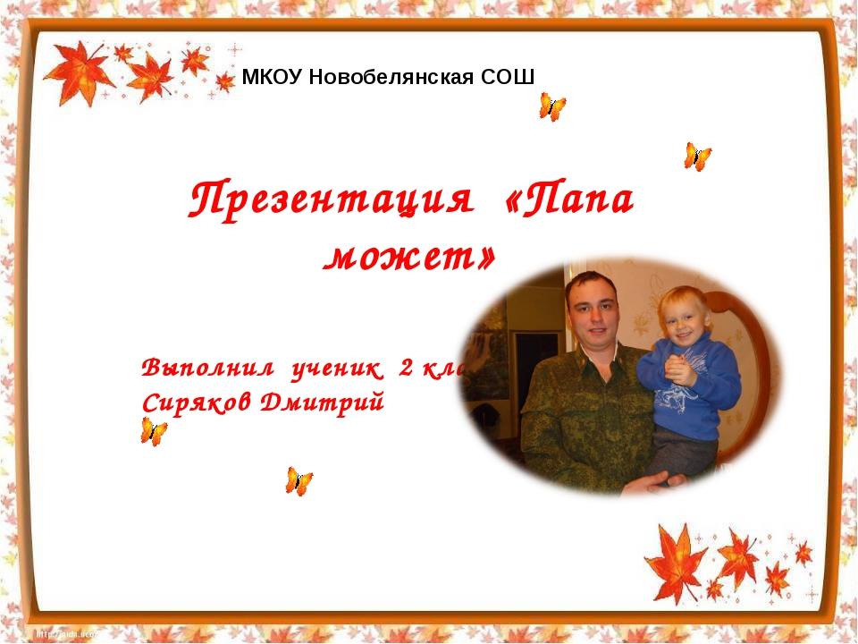 Презентация «Папа может» Выполнил ученик 2 класса Сиряков Дмитрий МКОУ Новобе...