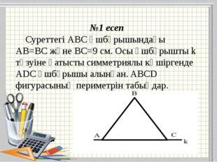 №1 есеп Суреттегі АВС үшбұрышындағы АВ=ВС және ВС=9 см. Осы үшбұрышты k түзуі