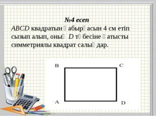 №4 есеп ABCD квадратын қабырғасын 4 см етіп сызып алып, оның D төбесіне қатыс
