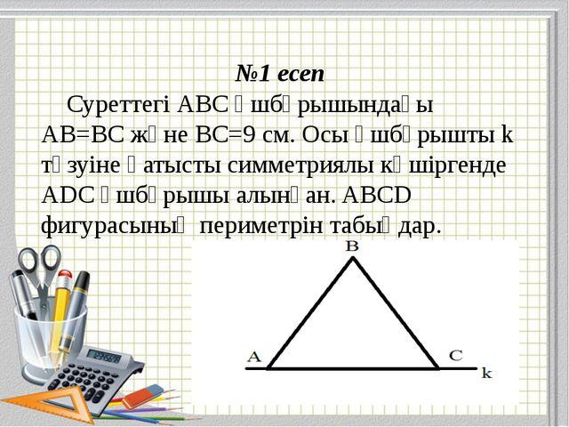 №1 есеп Суреттегі АВС үшбұрышындағы АВ=ВС және ВС=9 см. Осы үшбұрышты k түзуі...