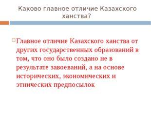 Каково главное отличие Казахского ханства? Главное отличие Казахского ханства