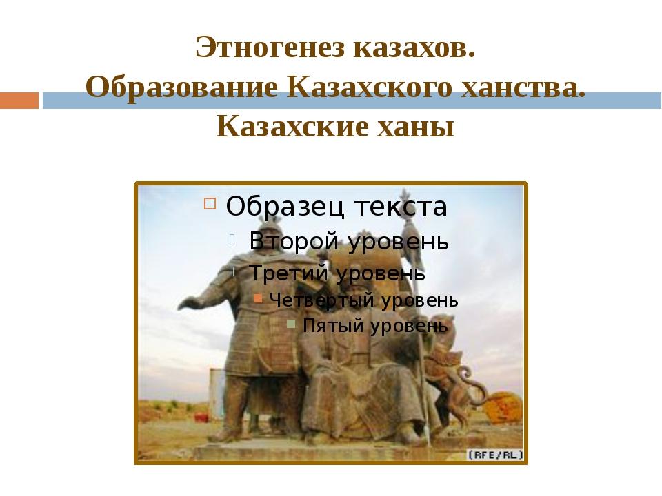 Этногенез казахов. Образование Казахского ханства. Казахские ханы
