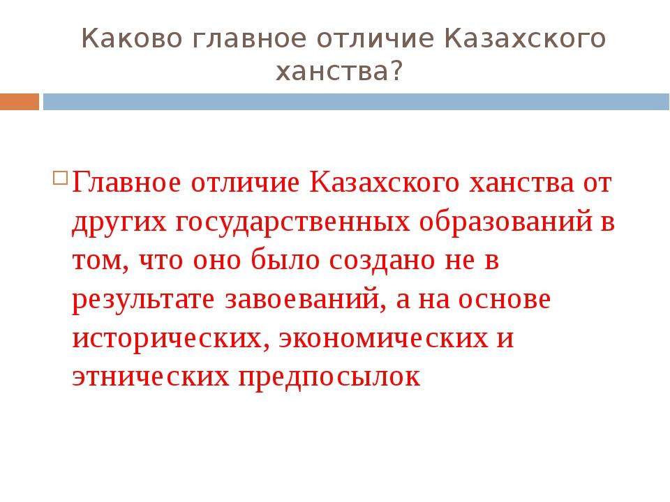 Каково главное отличие Казахского ханства? Главное отличие Казахского ханства...