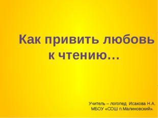 Как привить любовь к чтению… Учитель – логопед Исакова Н.А. МБОУ «СОШ п.Малин