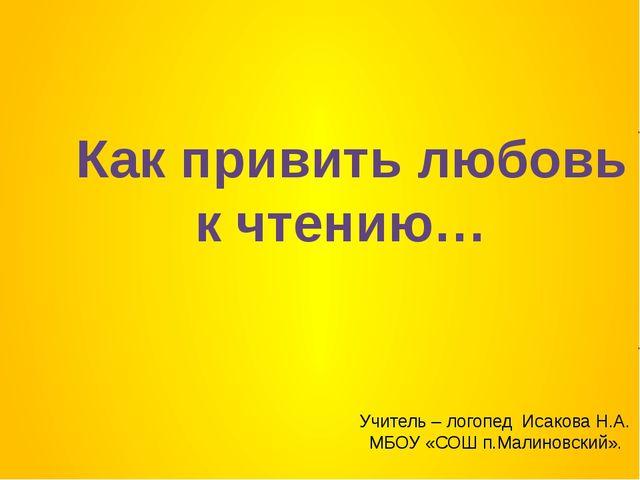 Как привить любовь к чтению… Учитель – логопед Исакова Н.А. МБОУ «СОШ п.Малин...