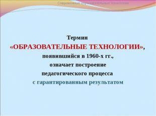 Термин «ОБРАЗОВАТЕЛЬНЫЕ ТЕХНОЛОГИИ», появившийся в 1960-х гг., означает постр