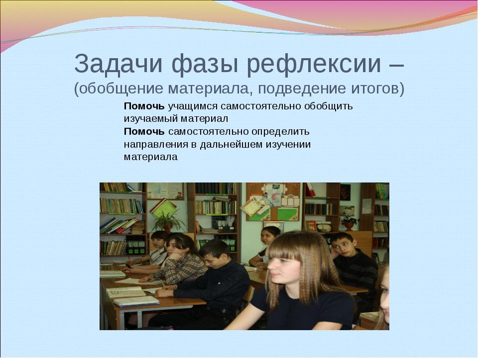 Задачи фазы рефлексии – (обобщение материала, подведение итогов) Помочь учащи...