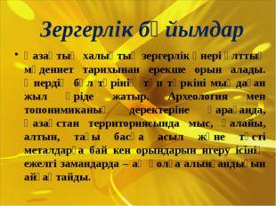 Зергерлік бұйымдар Қазақтың халықтық зергерлік өнері ұлттық мәдениет тарихына