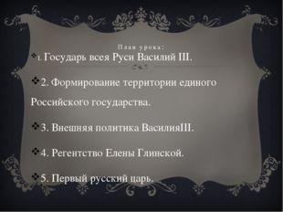 План урока: 1. Государь всея Руси Василий III. 2. Формирование территории еди