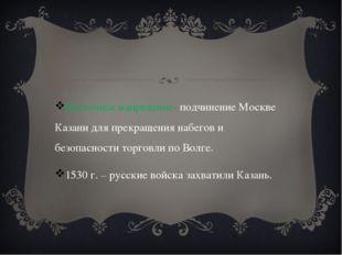 Восточное напрвление- подчинение Москве Казани для прекращения набегов и без
