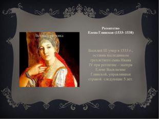 Регентство Елена Глинская (1533- 1538) Василий III умер в 1533 г., оставив на
