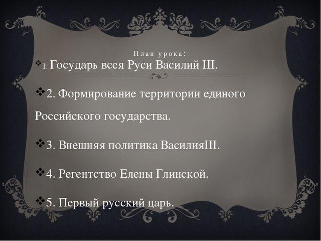 План урока: 1. Государь всея Руси Василий III. 2. Формирование территории еди...