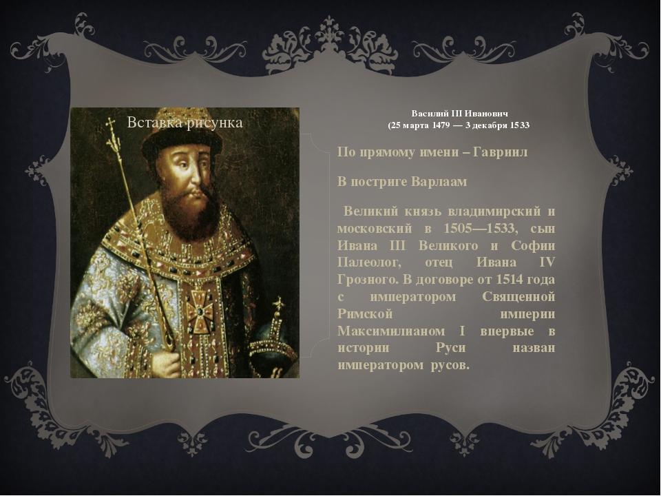 Василий III Иванович (25 марта 1479 — 3 декабря 1533 По прямому имени – Гаври...