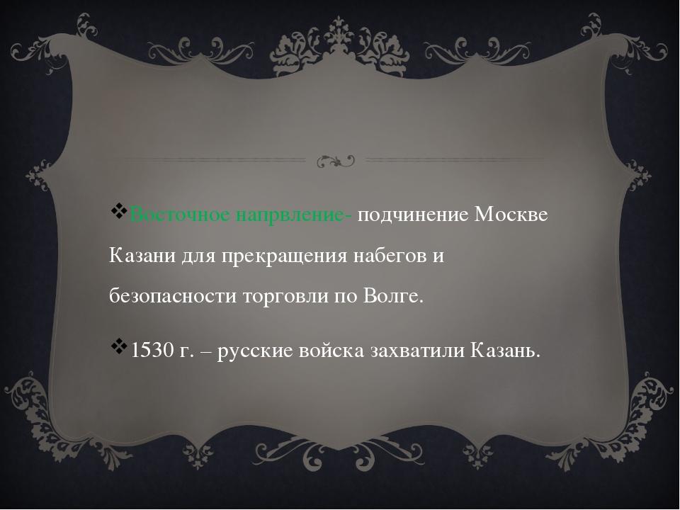 Восточное напрвление- подчинение Москве Казани для прекращения набегов и без...