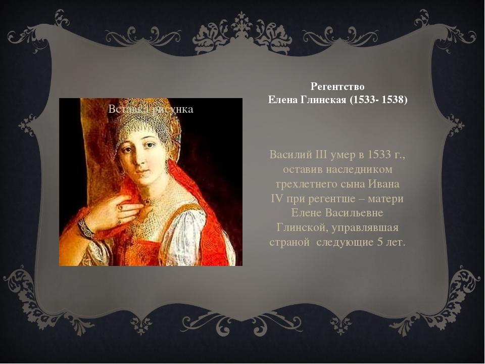 Регентство Елена Глинская (1533- 1538) Василий III умер в 1533 г., оставив на...