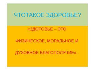 ЧТОТАКОЕ ЗДОРОВЬЕ? «ЗДОРОВЬЕ – ЭТО ФИЗИЧЕСКОЕ, МОРАЛЬНОЕ И ДУХОВНОЕ БЛАГОПОЛУ