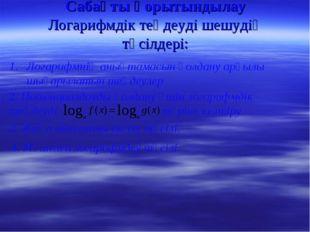 Сабақты қорытындылау Логарифмдік теңдеуді шешудің тәсілдері: Логарифмнің анық