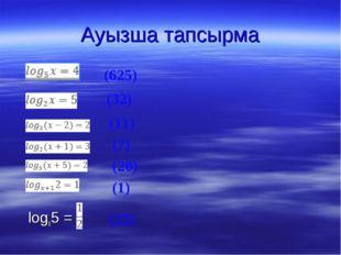 Ауызша тапсырма         logx5 =  (625) (32) (11) (7) (20