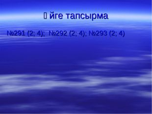 Үйге тапсырма №291 (2; 4); №292 (2; 4); №293 (2; 4)