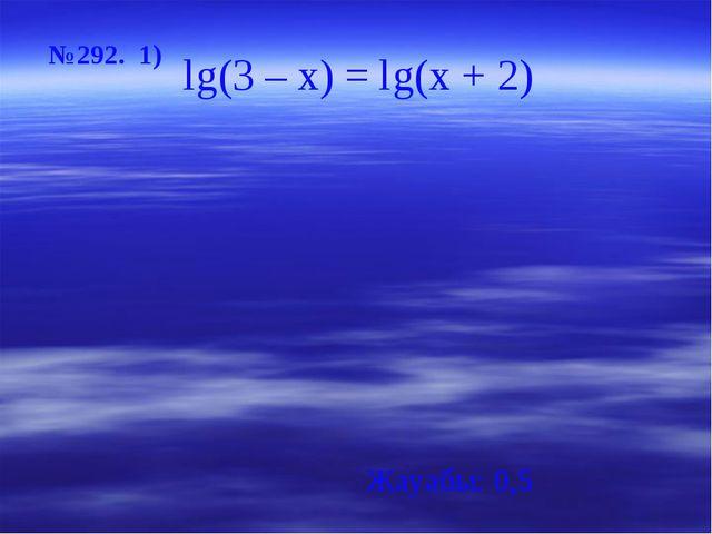 №292. 1) Жауабы: 0,5 lg(3 – x) = lg(х + 2)