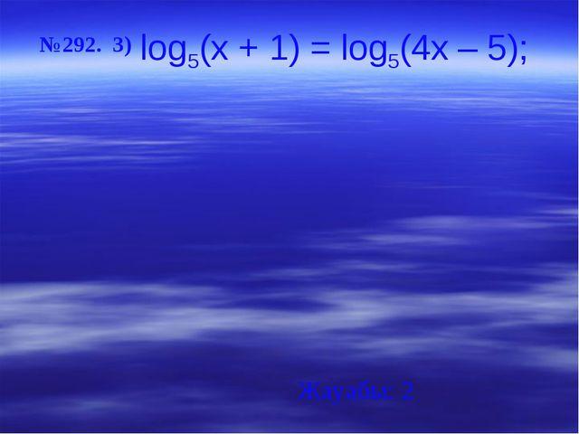 №292. 3) Жауабы: 2 log5(x + 1) = log5(4x – 5);
