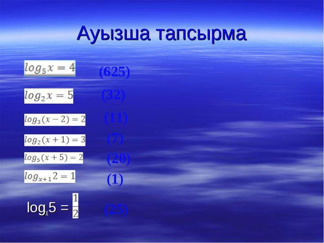 Ауызша тапсырма         logx5 =  (625) (32) (11) (7) (20...