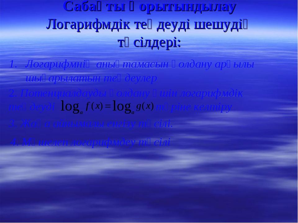 Сабақты қорытындылау Логарифмдік теңдеуді шешудің тәсілдері: Логарифмнің анық...