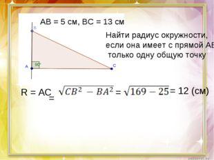 АВ = 5 см, ВС = 13 см Найти радиус окружности, если она имеет с прямой АВ тол