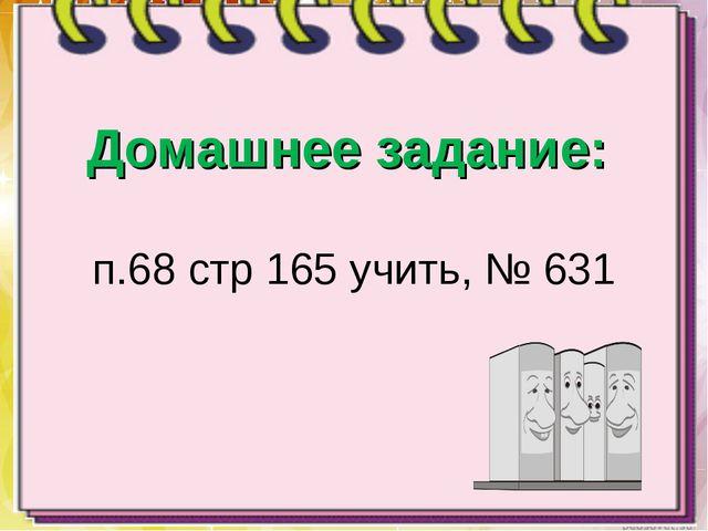 Домашнее задание: п.68 стр 165 учить, № 631
