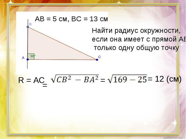 АВ = 5 см, ВС = 13 см Найти радиус окружности, если она имеет с прямой АВ тол...