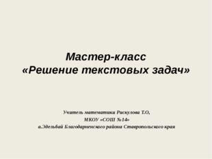 Мастер-класс «Решение текстовых задач» Учитель математики Рискулова Т.О, МКОУ
