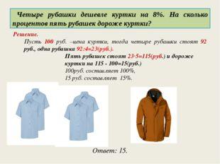 Четыре рубашки дешевле куртки на 8%. На сколько процентов пять рубашек дорож