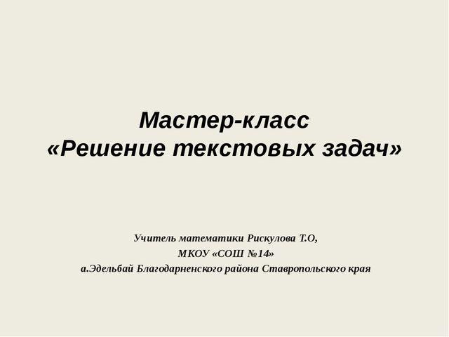 Мастер-класс «Решение текстовых задач» Учитель математики Рискулова Т.О, МКОУ...