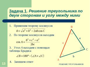 РЕШЕНИЕ ТРЕУГОЛЬНИКОВ * Задача 1. Решение треугольника по двум сторонам и угл