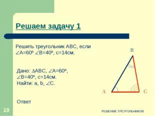 РЕШЕНИЕ ТРЕУГОЛЬНИКОВ * Решаем задачу 1 С В А Дано: АВС, А=60º, В=40º, с=1